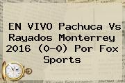 EN VIVO <b>Pachuca Vs</b> Rayados <b>Monterrey</b> 2016 (0-0) Por Fox Sports