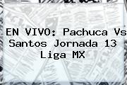 EN VIVO: <b>Pachuca Vs Santos</b> Jornada 13 Liga MX