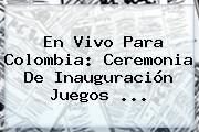 En Vivo Para Colombia: Ceremonia De Inauguración <b>Juegos</b> ...
