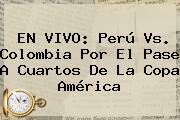 EN VIVO: <b>Perú Vs</b>. <b>Colombia</b> Por El Pase A Cuartos De La Copa América