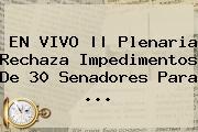 EN VIVO    Plenaria Rechaza Impedimentos De 30 Senadores Para ...