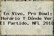 En Vivo, <b>Pro Bowl</b>: Horario Y Dónde Ver El Partido, NFL <b>2018</b>
