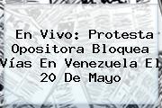 En Vivo: Protesta Opositora Bloquea Vías En Venezuela El <b>20 De Mayo</b>