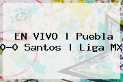 EN VIVO | <b>Puebla</b> 0-0 <b>Santos</b> | Liga MX
