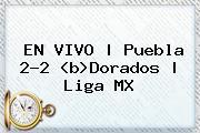 EN VIVO | <b>Puebla</b> 2-2 <b<i>>Dorados</b> | Liga MX