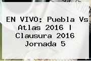 EN VIVO: <b>Puebla Vs Atlas 2016</b> |<b> Clausura 2016 Jornada 5