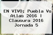 EN VIVO: <b>Puebla Vs Atlas 2016</b> |<b> Clausura 2016 Jornada 5