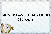 ¡En Vivo! <b>Puebla Vs Chivas</b>