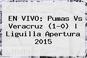 EN VIVO: <b>Pumas Vs Veracruz</b> (1-0) |<b> Liguilla Apertura 2015