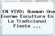 EN <b>VIVO</b>: Queman Una Enorme Escultura En La Tradicional Fiesta ...