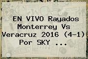 EN VIVO Rayados <b>Monterrey Vs Veracruz</b> 2016 (4-1) Por SKY <b>...</b>