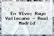 En Vivo: <b>Rayo Vallecano</b> - <b>Real Madrid</b>