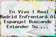 En Vivo | <b>Real Madrid</b> Enfrentará Al Espanyol Buscando Extender Su ...