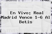 En Vivo: <b>Real Madrid</b> Vence 1-6 Al Betis