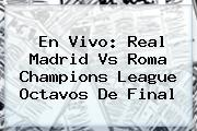 En Vivo: <b>Real Madrid Vs Roma</b> Champions League Octavos De Final
