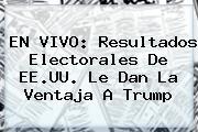 EN <b>VIVO</b>: Resultados Electorales De EE.UU. Le Dan La Ventaja A Trump