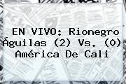 EN VIVO: Rionegro Águilas (2) Vs. (0) <b>América De Cali</b>