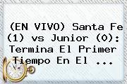 (EN VIVO) <b>Santa Fe</b> (1) <b>vs Junior</b> (0): Termina El Primer Tiempo En El <b>...</b>