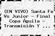 (EN VIVO) <b>Santa Fe Vs Junior</b> - Final Copa Águila - Transmisión Y <b>...</b>