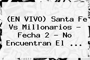 (EN VIVO) <b>Santa Fe Vs Millonarios</b> - Fecha 2 - No Encuentran El <b>...</b>