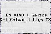 EN VIVO | <b>Santos</b> 0-1 <b>Chivas</b> | Liga MX