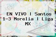 EN VIVO | <b>Santos</b> 1-3 <b>Morelia</b> | Liga MX