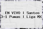 EN VIVO | <b>Santos</b> 3-1 <b>Pumas</b> | Liga MX