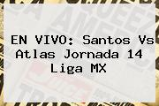 EN VIVO: <b>Santos Vs Atlas</b> Jornada 14 Liga MX