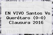 EN VIVO <b>Santos Vs Querétaro</b> (0-0) Clausura 2016