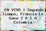 EN VIVO | Segundo Tiempo, <b>Francia</b> Le Gana 2 A 1 A <b>Colombia</b>