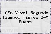 ¡En Vivo! Segundo Tiempo: <b>Tigres</b> 2-0 <b>Pumas</b>