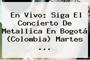 En Vivo: Siga El Concierto De <b>Metallica</b> En Bogotá (Colombia) Martes ...