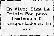 En Vivo: Siga La Crisis Por <b>paro Camionero</b> O Transportadores En ...