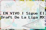 <b>EN VIVO | Sigue El <b>Draft</b> De La </b><b>Liga MX</b>