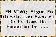 EN <b>VIVO</b>: Sigue En Directo Los Eventos De La <b>toma De Posesión</b> De ...