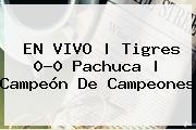 EN VIVO | <b>Tigres</b> 0-0 <b>Pachuca</b> | <b>Campeón De Campeones</b>