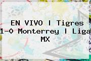 EN VIVO | <b>Tigres</b> 1-0 Monterrey | Liga MX