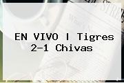 EN <b>VIVO</b> | Tigres 2-1 Chivas