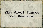 ¡En Vivo! <b>Tigres Vs</b>. <b>América</b>
