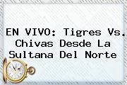 EN VIVO: <b>Tigres Vs</b>. <b>Chivas</b> Desde La Sultana Del Norte