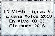 EN VIVO: <b>Tigres Vs Tijuana</b> Xolos 2016 En Vivo (0-2) Clausura 2016