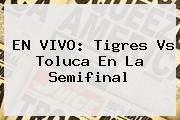 EN VIVO: <b>Tigres Vs Toluca</b> En La Semifinal