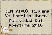 (EN VIVO) <b>Tijuana Vs Morelia</b> Abren Actividad Del Apertura 2016