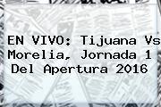 EN VIVO: <b>Tijuana Vs Morelia</b>, Jornada 1 Del Apertura 2016