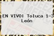 EN <b>VIVO</b>| <b>Toluca</b> 1-3 <b>León</b>