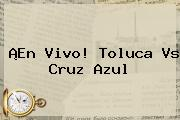 ¡En Vivo! <b>Toluca Vs Cruz Azul</b>
