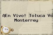 ¡En Vivo! <b>Toluca Vs Monterrey</b>