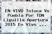 EN VIVO <b>Toluca Vs Puebla</b> Por TDN Liguilla Apertura 2015 En Vivo <b>...</b>