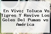 En Vivo: <b>Toluca Vs Tigres</b> Y Revive Los Goles Del Pumas <b>vs</b> América