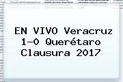 EN VIVO <b>Veracruz</b> 1-0 <b>Querétaro</b> Clausura 2017